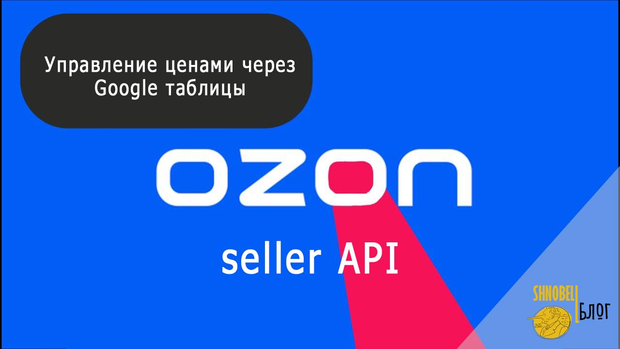 Google таблицы и Ozon seller API. Кейс про автоматическое изменение цен на товары из Google таблиц
